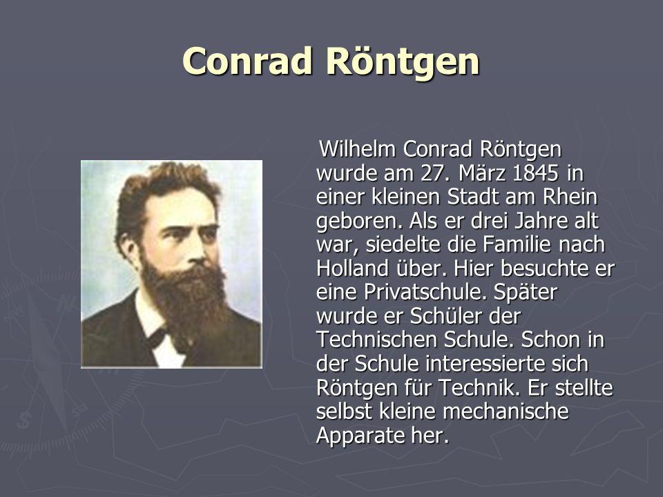 Conrad Röntgen Wilhelm Conrad Röntgen wurde am 27. März 1845 in einer kleinen Stadt am Rhein geboren. Als er drei Jahre alt war, siedelte die Familie