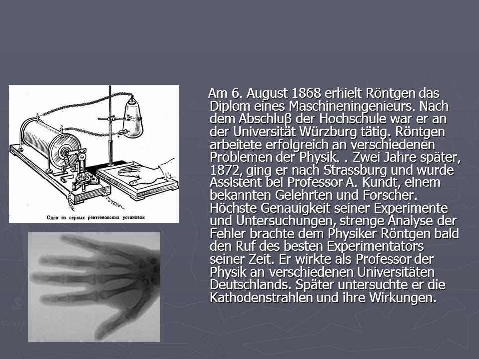 Am 6. August 1868 erhielt Röntgen das Diplom eines Maschineningenieurs. Nach dem Abschluβ der Hochschule war er an der Universität Würzburg tätig. Rön