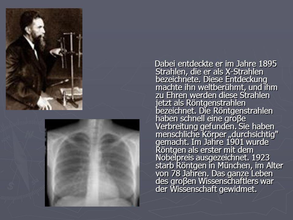 Dabei entdeckte er im Jahre 1895 Strahlen, die er als X-Strahlen bezeichnete. Diese Entdeckung machte ihn weltberühmt, und ihm zu Ehren werden diese S