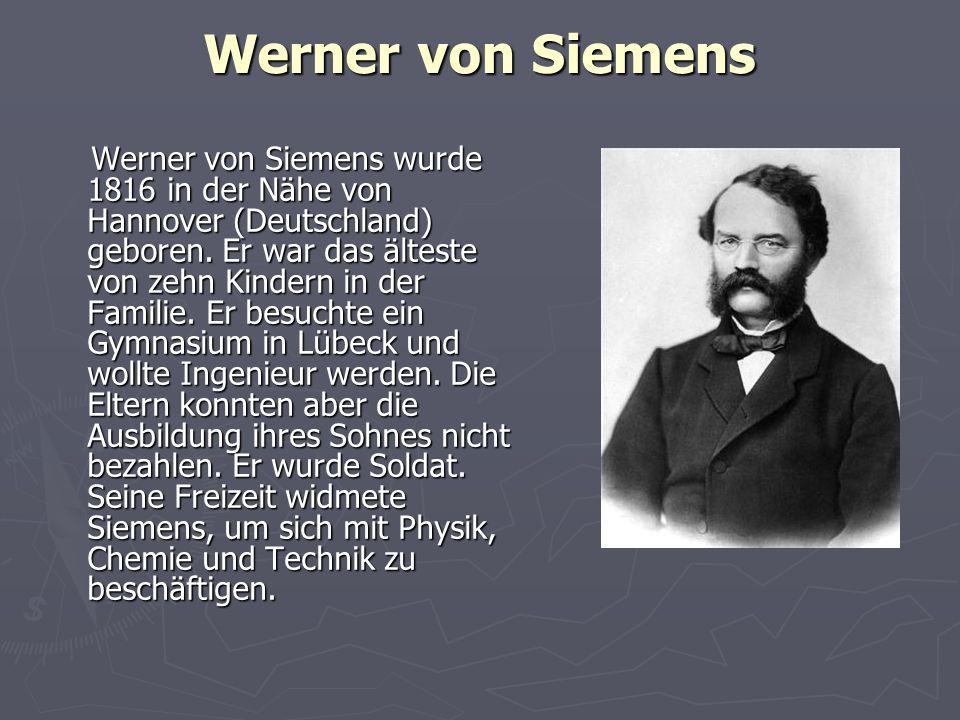 Werner von Siemens Werner von Siemens wurde 1816 in der Nähe von Hannover (Deutschland) geboren. Er war das älteste von zehn Kindern in der Familie. E