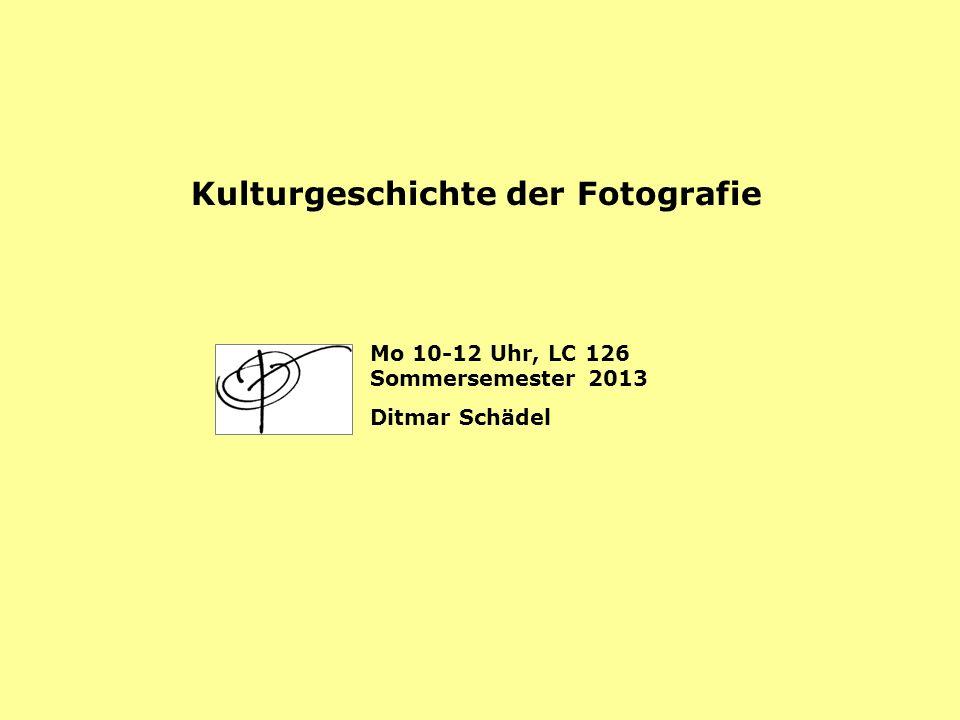 Kulturgeschichte der Fotografie Mo 10-12 Uhr, LC 126 Sommersemester 2013 Ditmar Schädel