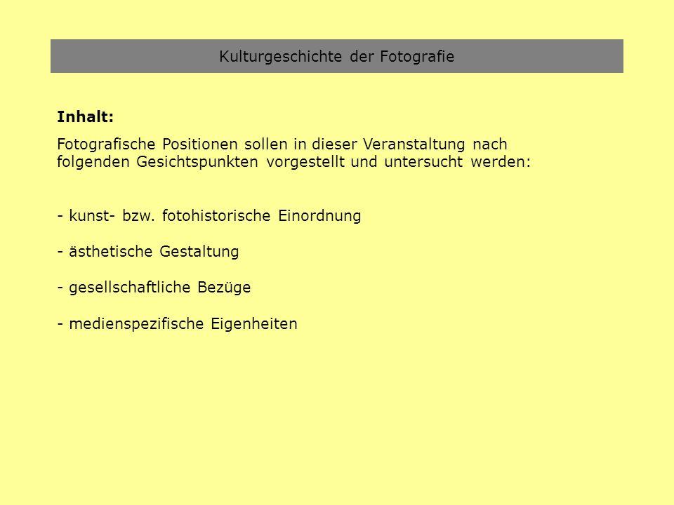 Kulturgeschichte der Fotografie Inhalt: Fotografische Positionen sollen in dieser Veranstaltung nach folgenden Gesichtspunkten vorgestellt und untersu
