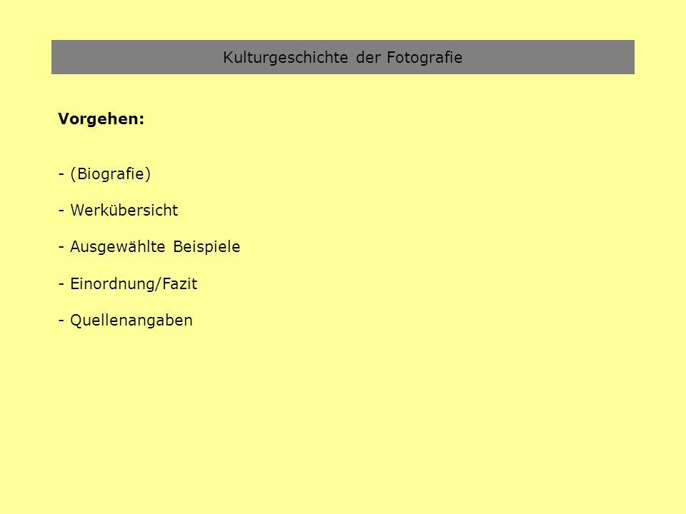 Kulturgeschichte der Fotografie Vorgehen: - (Biografie) - Werkübersicht - Ausgewählte Beispiele - Einordnung/Fazit - Quellenangaben