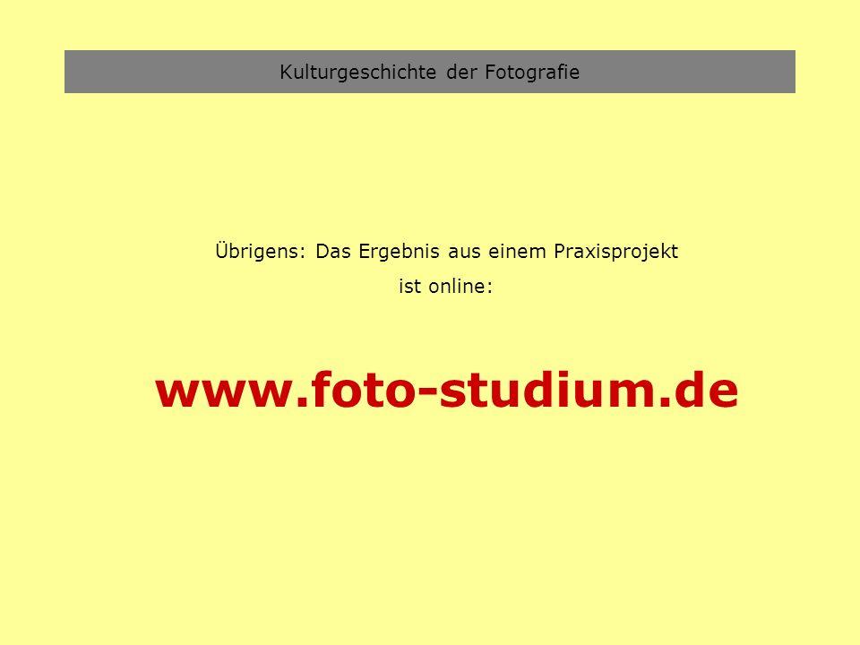 Kulturgeschichte der Fotografie Übrigens: Das Ergebnis aus einem Praxisprojekt ist online: www.foto-studium.de