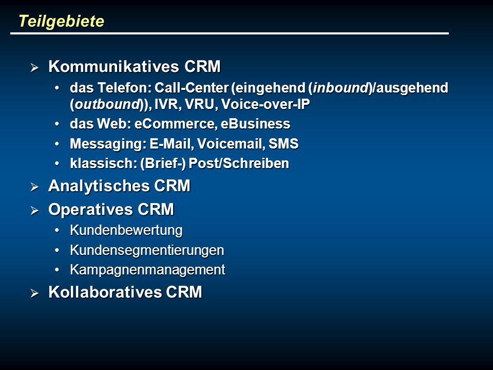 Teilgebiete Kommunikatives CRM Kommunikatives CRM das Telefon: Call-Center (eingehend (inbound)/ausgehend (outbound)), IVR, VRU, Voice-over-IPdas Telefon: Call-Center (eingehend (inbound)/ausgehend (outbound)), IVR, VRU, Voice-over-IP das Web: eCommerce, eBusinessdas Web: eCommerce, eBusiness Messaging: E-Mail, Voicemail, SMSMessaging: E-Mail, Voicemail, SMS klassisch: (Brief-) Post/Schreibenklassisch: (Brief-) Post/Schreiben Analytisches CRM Analytisches CRM Operatives CRM Operatives CRM KundenbewertungKundenbewertung KundensegmentierungenKundensegmentierungen KampagnenmanagementKampagnenmanagement Kollaboratives CRM Kollaboratives CRM