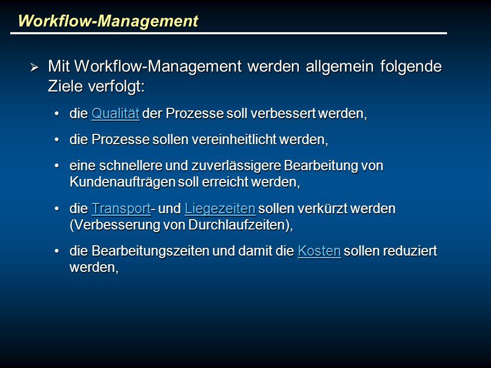 Workflow-Management Mit Workflow-Management werden allgemein folgende Ziele verfolgt: Mit Workflow-Management werden allgemein folgende Ziele verfolgt: die Qualität der Prozesse soll verbessert werden,die Qualität der Prozesse soll verbessert werden,Qualität die Prozesse sollen vereinheitlicht werden,die Prozesse sollen vereinheitlicht werden, eine schnellere und zuverlässigere Bearbeitung von Kundenaufträgen soll erreicht werden,eine schnellere und zuverlässigere Bearbeitung von Kundenaufträgen soll erreicht werden, die Transport- und Liegezeiten sollen verkürzt werden (Verbesserung von Durchlaufzeiten),die Transport- und Liegezeiten sollen verkürzt werden (Verbesserung von Durchlaufzeiten),TransportLiegezeitenTransportLiegezeiten die Bearbeitungszeiten und damit die Kosten sollen reduziert werden,die Bearbeitungszeiten und damit die Kosten sollen reduziert werden,Kosten