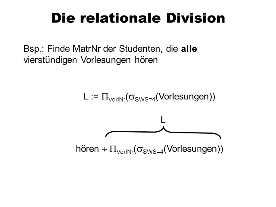 Die relationale Division Bsp.: Finde MatrNr der Studenten, die alle vierstündigen Vorlesungen hören L := VorlNr ( SWS=4 (Vorlesungen)) hören VorlNr (