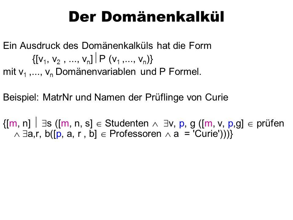 Der Domänenkalkül Ein Ausdruck des Domänenkalküls hat die Form {[v 1, v 2,..., v n ] P (v 1,..., v n )} mit v 1,..., v n Domänenvariablen und P Formel