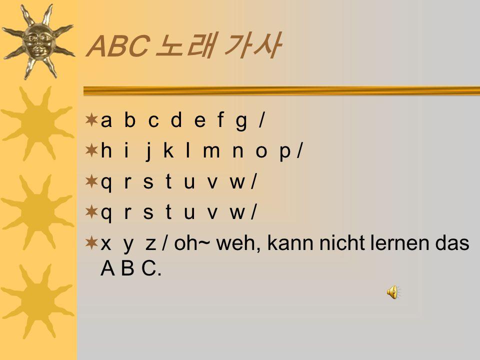 ABC a b c d e f g / h i j k l m n o p / q r s t u v w / x y z / oh~ weh, kann nicht lernen das A B C.