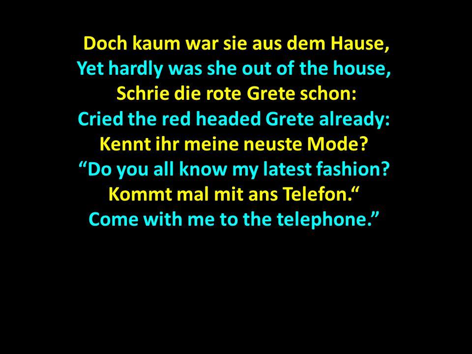 Doch kaum war sie aus dem Hause, Doch kaum war sie aus dem Hause, Yet hardly was she out of the house, Schrie die rote Grete schon: Schrie die rote Grete schon: Cried the red headed Grete already: Kennt ihr meine neuste Mode.