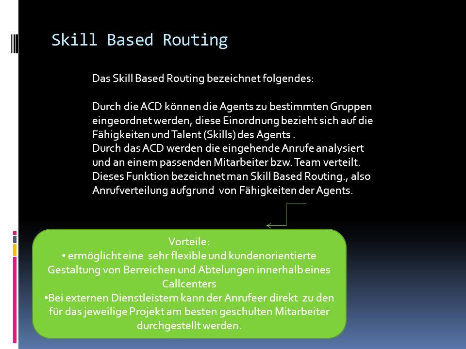 Skill Based Routing Das Skill Based Routing bezeichnet folgendes: Durch die ACD können die Agents zu bestimmten Gruppen eingeordnet werden, diese Einordnung bezieht sich auf die Fähigkeiten und Talent (Skills) des Agents.