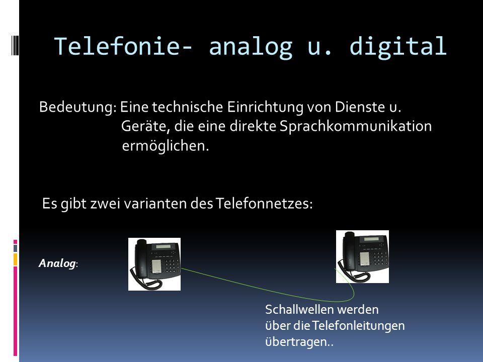 Telefonie- analog u. digital Bedeutung: Eine technische Einrichtung von Dienste u. Geräte, die eine direkte Sprachkommunikation ermöglichen. Es gibt z