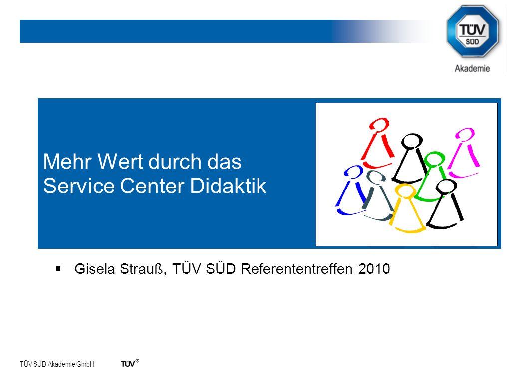 TÜV SÜD Akademie GmbH Mehr Wert durch das Service Center Didaktik Gisela Strauß, TÜV SÜD Referententreffen 2010
