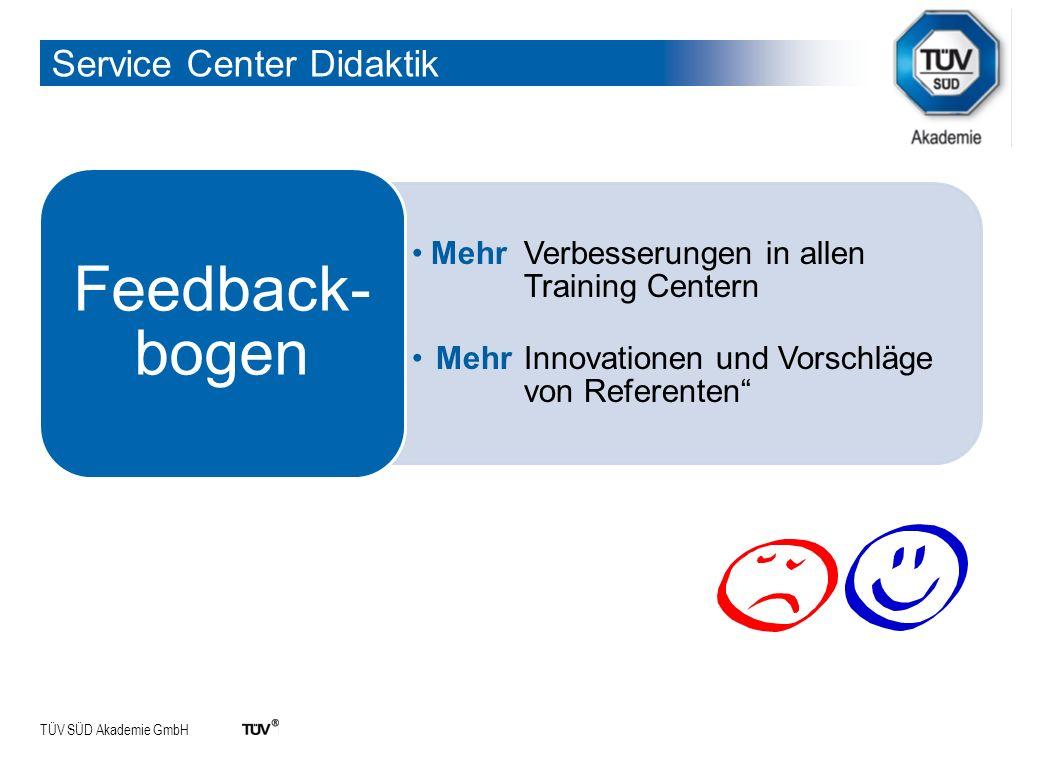 TÜV SÜD Akademie GmbH Service Center Didaktik Mehr Verbesserungen in allen Training Centern Mehr Innovationen und Vorschläge von Referenten Feedback- bogen
