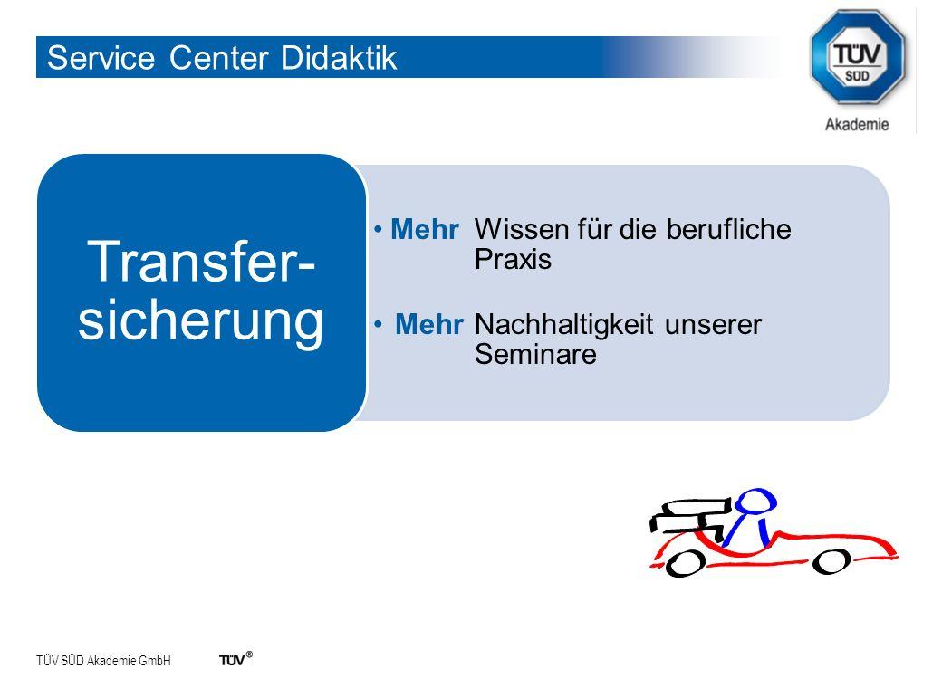 TÜV SÜD Akademie GmbH Service Center Didaktik Mehr Wissen für die berufliche Praxis Mehr Nachhaltigkeit unserer Seminare Transfer- sicherung