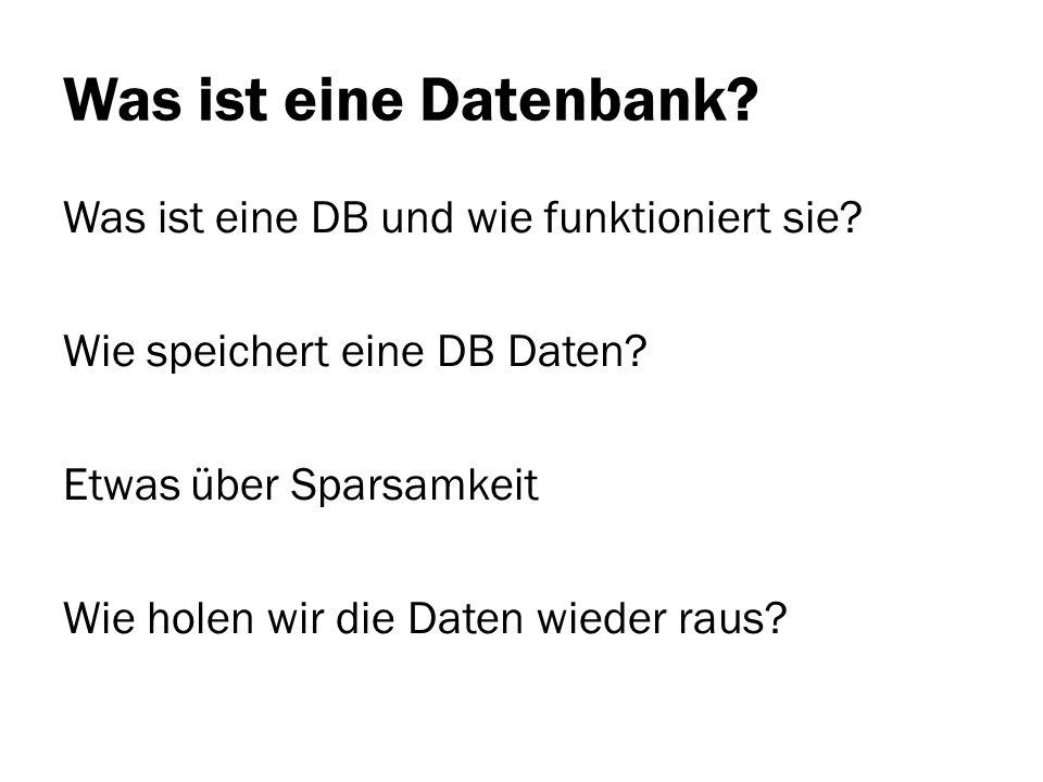 Was ist eine Datenbank? Was ist eine DB und wie funktioniert sie? Wie speichert eine DB Daten? Etwas über Sparsamkeit Wie holen wir die Daten wieder r