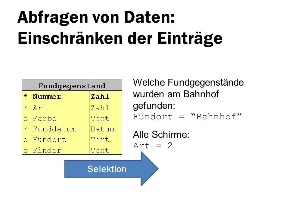 Abfragen von Daten: Einschränken der Einträge Welche Fundgegenstände wurden am Bahnhof gefunden: Fundort = Bahnhof Alle Schirme: Art = 2 Selektion