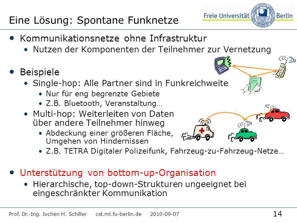 14 Prof. Dr.-Ing. Jochen H. Schiller cst.mi.fu-berlin.de 2010-09-07 Eine Lösung: Spontane Funknetze Kommunikationsnetze ohne Infrastruktur Nutzen der