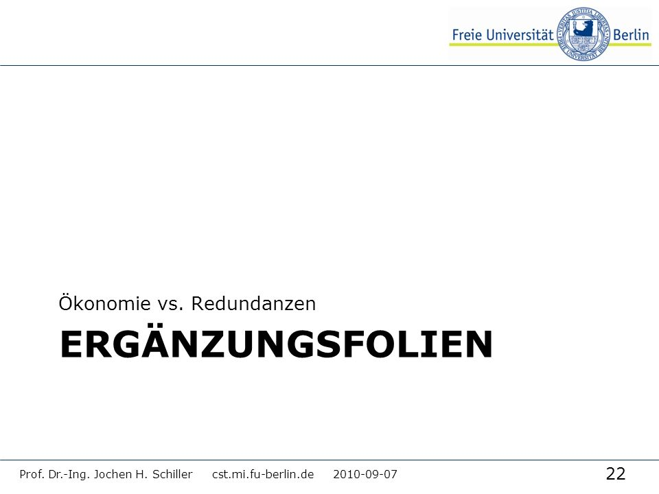 22 ERGÄNZUNGSFOLIEN Ökonomie vs. Redundanzen Prof. Dr.-Ing. Jochen H. Schiller cst.mi.fu-berlin.de 2010-09-07