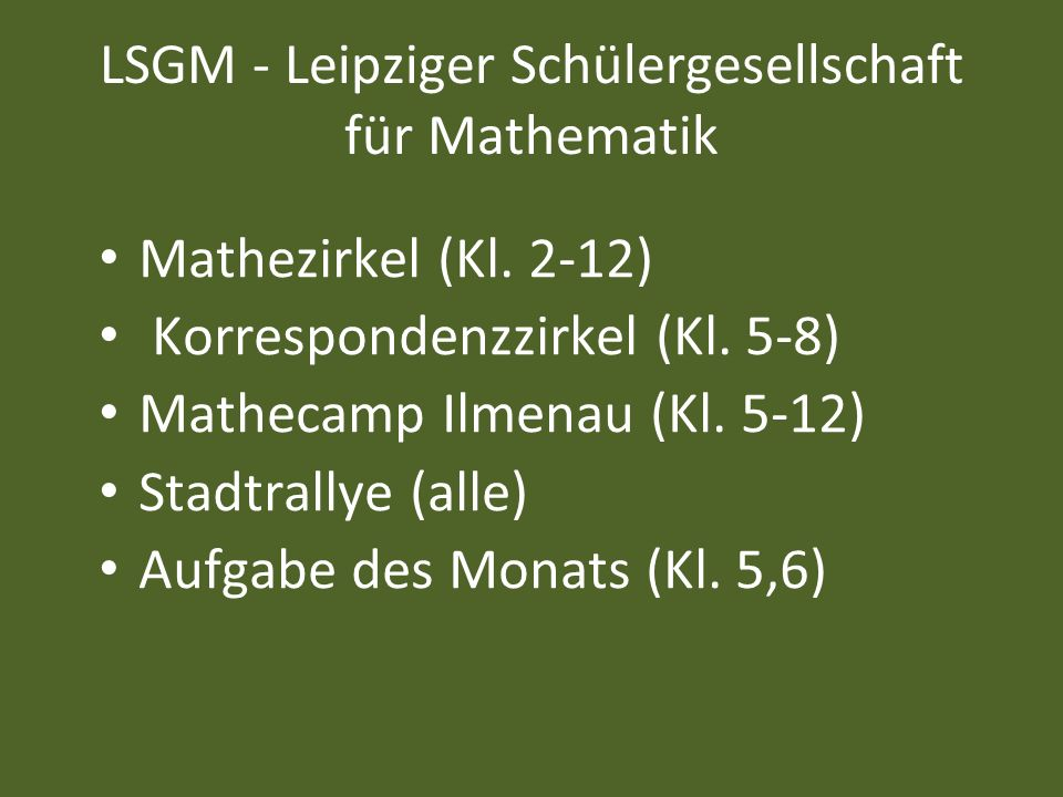 LSGM - Leipziger Schülergesellschaft für Mathematik Mathezirkel (Kl. 2-12) Korrespondenzzirkel (Kl. 5-8) Mathecamp Ilmenau (Kl. 5-12) Stadtrallye (all