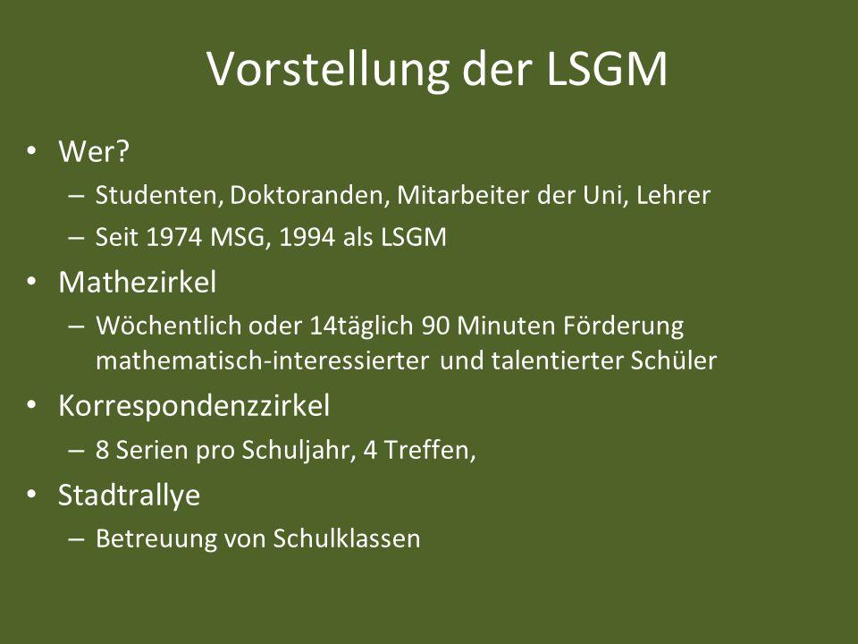 Vorstellung der LSGM Wer? – Studenten, Doktoranden, Mitarbeiter der Uni, Lehrer – Seit 1974 MSG, 1994 als LSGM Mathezirkel – Wöchentlich oder 14täglic