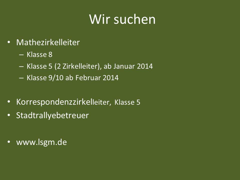 Wir suchen Mathezirkelleiter – Klasse 8 – Klasse 5 (2 Zirkelleiter), ab Januar 2014 – Klasse 9/10 ab Februar 2014 Korrespondenzzirkel leiter, Klasse 5