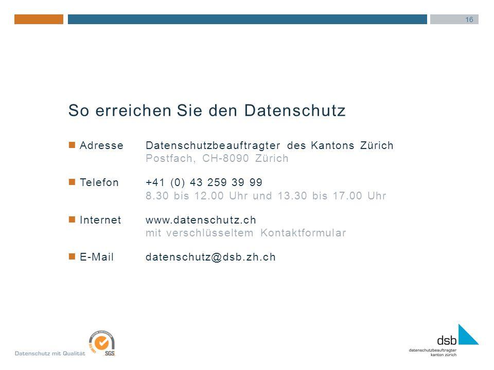 16 AdresseDatenschutzbeauftragter des Kantons Zürich Postfach, CH-8090 Zürich Telefon+41 (0) 43 259 39 99 8.30 bis 12.00 Uhr und 13.30 bis 17.00 Uhr Internetwww.datenschutz.ch mit verschlüsseltem Kontaktformular E-Maildatenschutz@dsb.zh.ch So erreichen Sie den Datenschutz