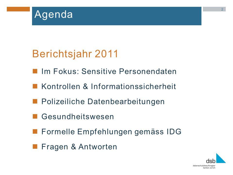 2 Agenda Im Fokus: Sensitive Personendaten Kontrollen & Informationssicherheit Polizeiliche Datenbearbeitungen Gesundheitswesen Formelle Empfehlungen gemäss IDG Fragen & Antworten Berichtsjahr 2011