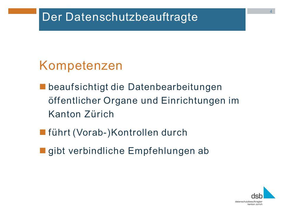 4 Der Datenschutzbeauftragte beaufsichtigt die Datenbearbeitungen öffentlicher Organe und Einrichtungen im Kanton Zürich führt (Vorab-)Kontrollen durch gibt verbindliche Empfehlungen ab Kompetenzen