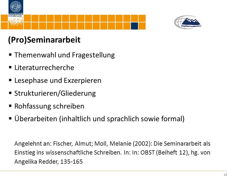 13 (Pro)Seminararbeit Themenwahl und Fragestellung Literaturrecherche Lesephase und Exzerpieren Strukturieren/Gliederung Rohfassung schreiben Überarbe