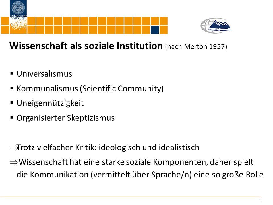 6 Wissenschaft als soziale Institution (nach Merton 1957) Universalismus Kommunalismus (Scientific Community) Uneigennützigkeit Organisierter Skeptizi