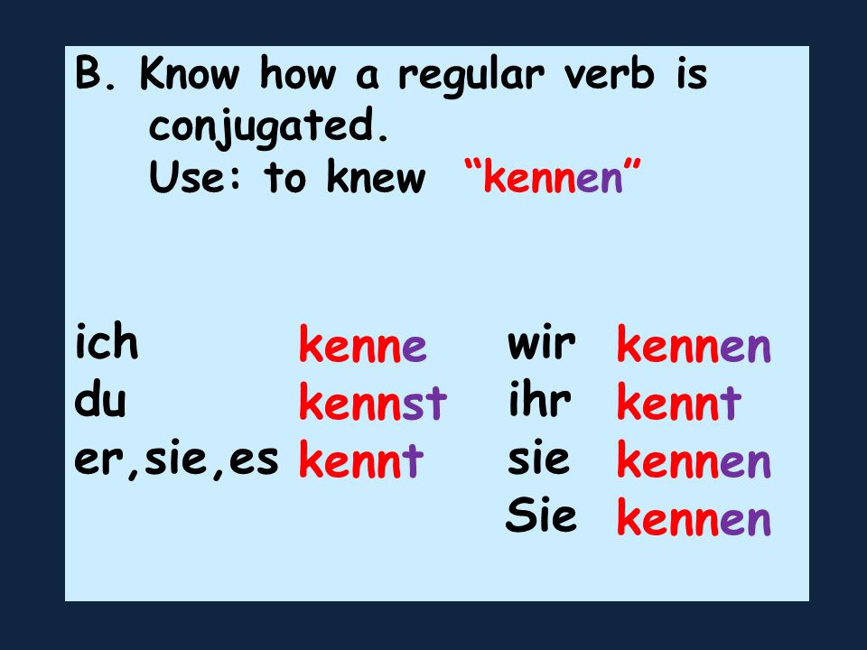 B. Know how a regular verb is conjugated. Use: to knew kennen ich wir du ihr er,sie,es sie Sie kenne kennst kennt kennen kennt kennen