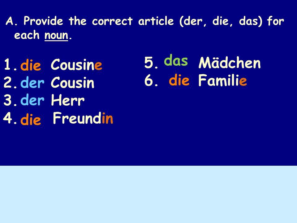 A. Provide the correct article (der, die, das) for each noun. 1. Cousine 2. Cousin 3. Herr 4. Freundin 5. Mädchen 6. Familie die der die das die