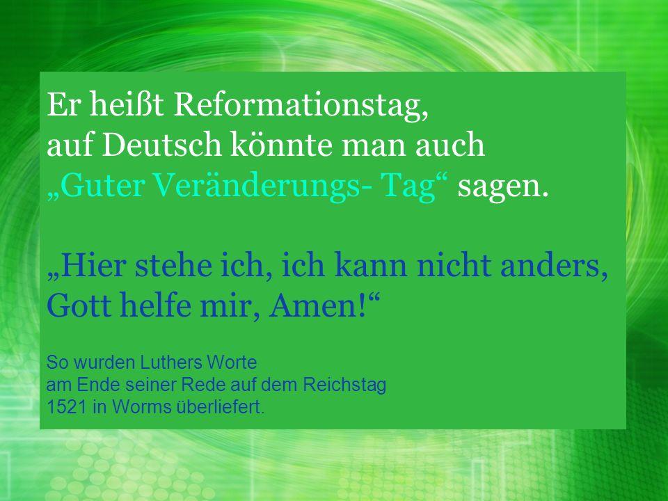 Er heißt Reformationstag, auf Deutsch könnte man auch Guter Veränderungs- Tag sagen. Hier stehe ich, ich kann nicht anders, Gott helfe mir, Amen! So w