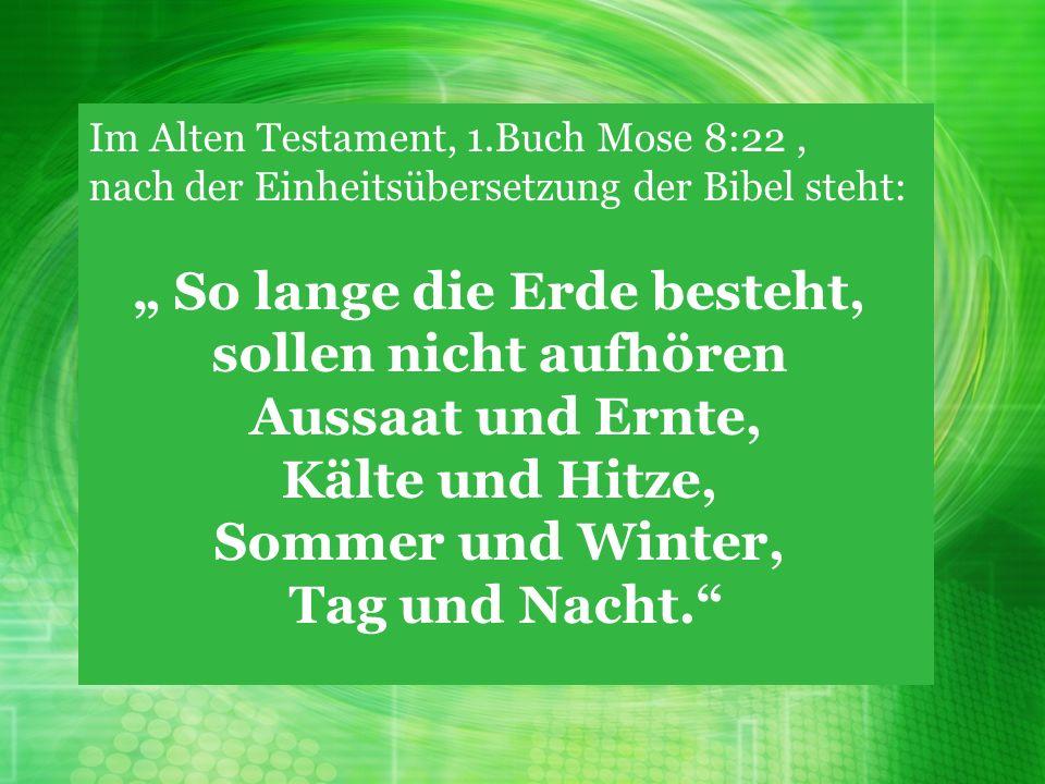 Im Alten Testament, 1.Buch Mose 8:22, nach der Einheitsübersetzung der Bibel steht: So lange die Erde besteht, sollen nicht aufhören Aussaat und Ernte