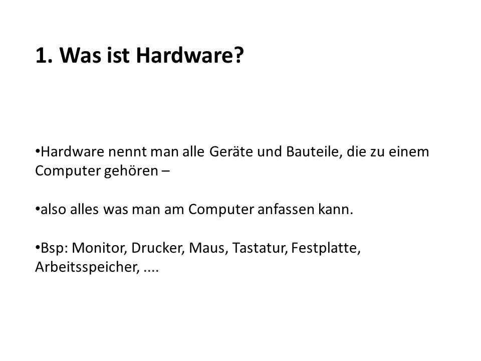 1. Was ist Hardware? Hardware nennt man alle Geräte und Bauteile, die zu einem Computer gehören – also alles was man am Computer anfassen kann. Bsp: M