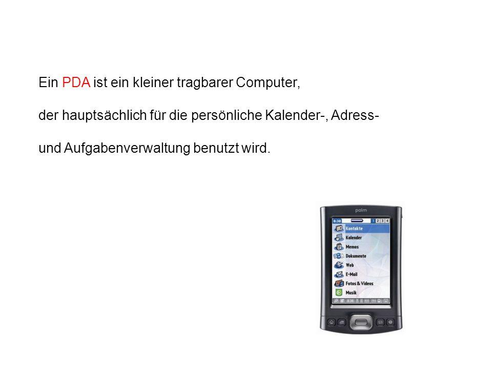 Ein PDA ist ein kleiner tragbarer Computer, der hauptsächlich für die persönliche Kalender-, Adress- und Aufgabenverwaltung benutzt wird.