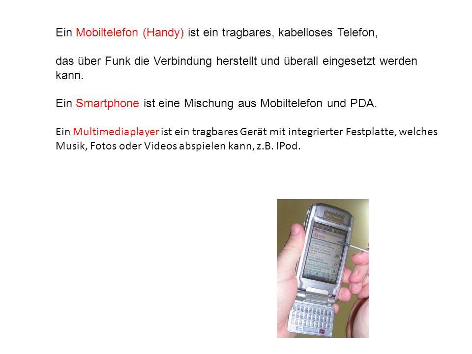 Ein Mobiltelefon (Handy) ist ein tragbares, kabelloses Telefon, das über Funk die Verbindung herstellt und überall eingesetzt werden kann. Ein Smartph