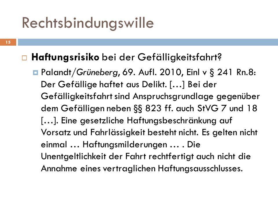Rechtsbindungswille 15 Haftungsrisiko bei der Gefälligkeitsfahrt? Palandt/Grüneberg, 69. Aufl. 2010, Einl v § 241 Rn.8: Der Gefällige haftet aus Delik