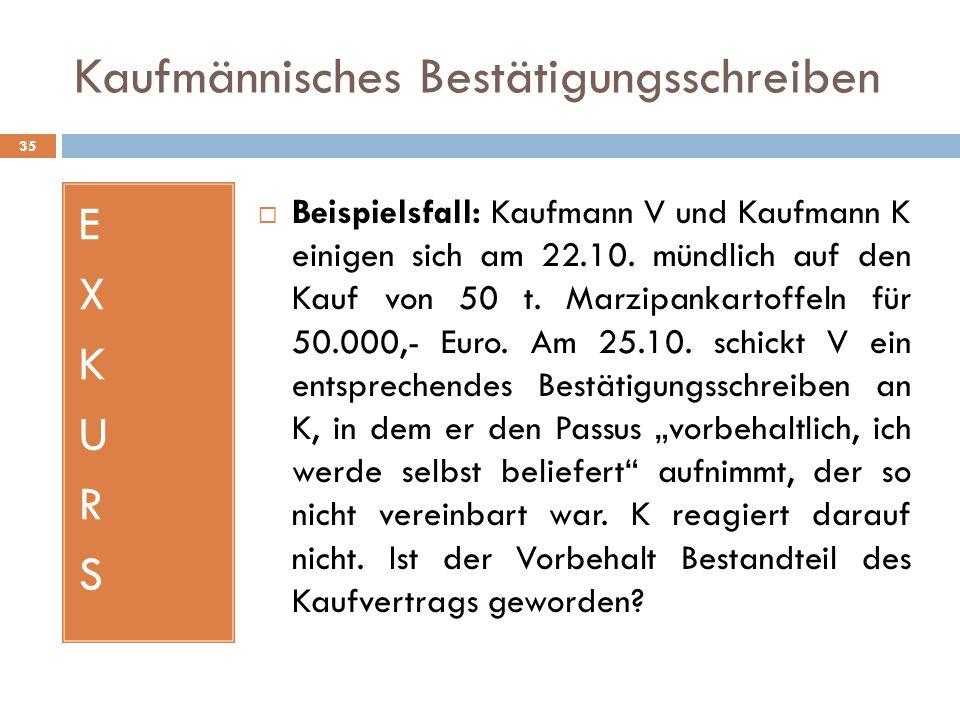 Kaufmännisches Bestätigungsschreiben 35 EXKURSEXKURS Beispielsfall: Kaufmann V und Kaufmann K einigen sich am 22.10. mündlich auf den Kauf von 50 t. M