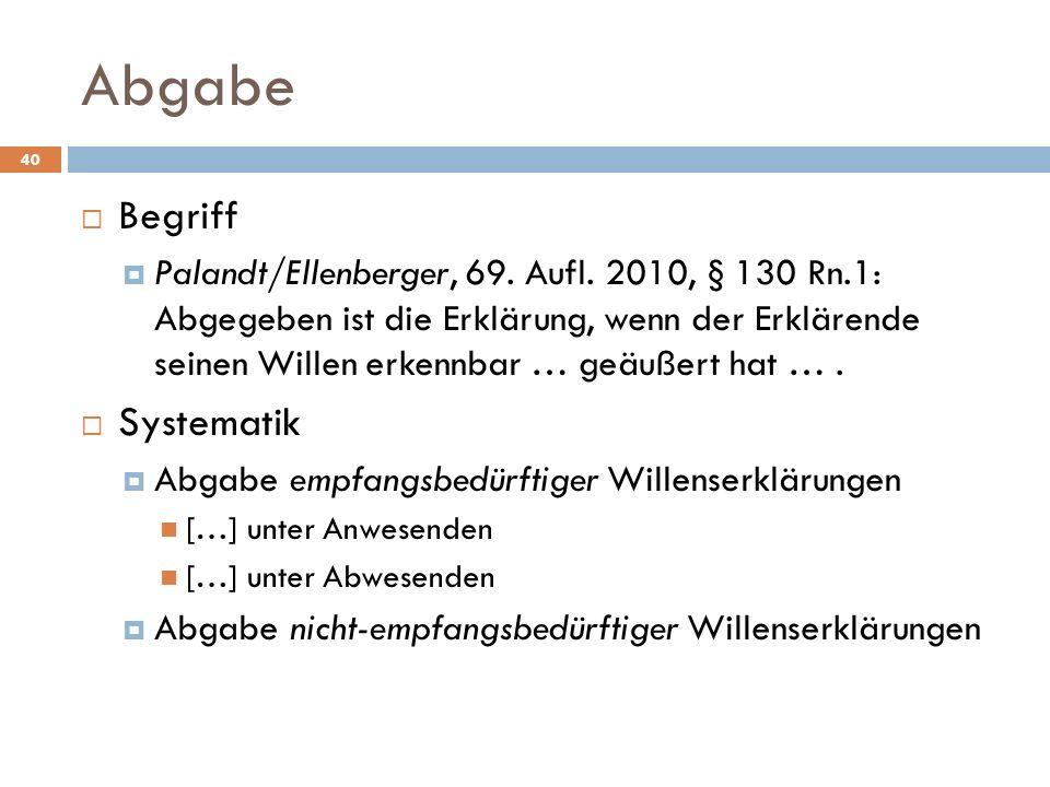 Abgabe 40 Begriff Palandt/Ellenberger, 69. Aufl. 2010, § 130 Rn.1: Abgegeben ist die Erklärung, wenn der Erklärende seinen Willen erkennbar … geäußert