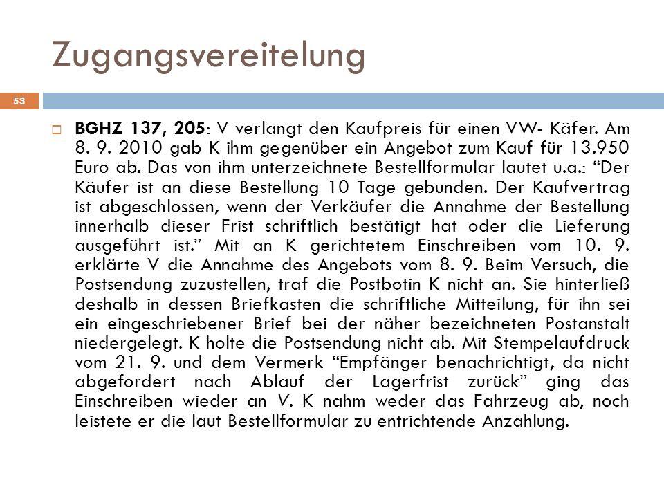 Zugangsvereitelung 53 BGHZ 137, 205: V verlangt den Kaufpreis für einen VW- Käfer. Am 8. 9. 2010 gab K ihm gegenüber ein Angebot zum Kauf für 13.950 E