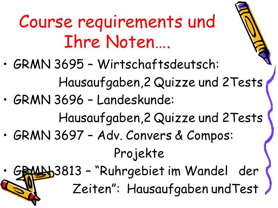 Course requirements und Ihre Noten…. GRMN 3695 – Wirtschaftsdeutsch: Hausaufgaben,2 Quizze und 2Tests GRMN 3696 – Landeskunde: Hausaufgaben,2 Quizze u