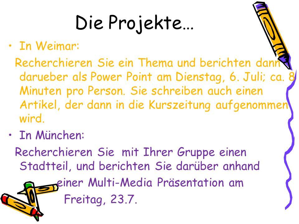 Die Projekte… In Weimar: Recherchieren Sie ein Thema und berichten dann darueber als Power Point am Dienstag, 6. Juli; ca. 8 Minuten pro Person. Sie s
