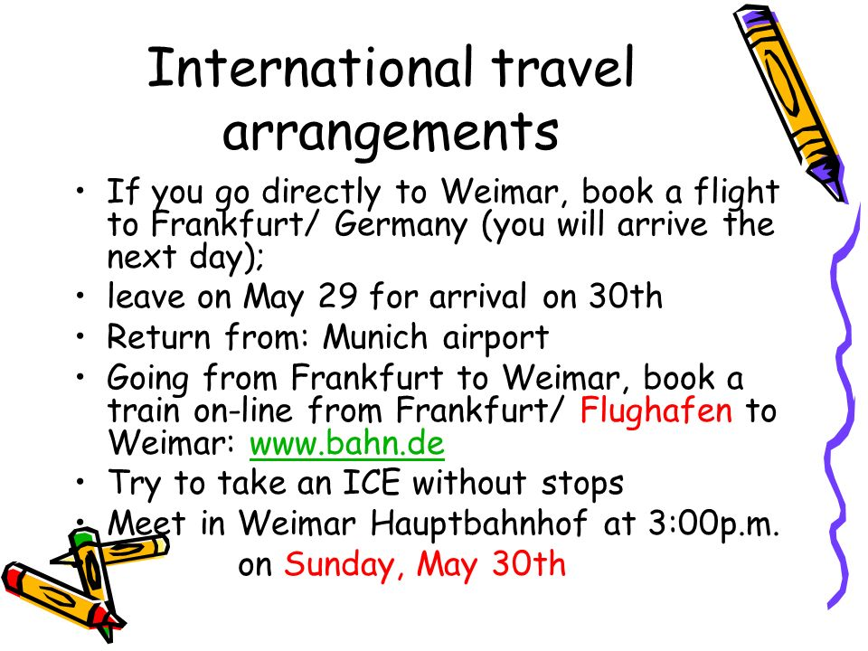 International travel arrangements If you go directly to Weimar, book a flight to Frankfurt/ Germany (you will arrive the next day); leave on May 29 fo