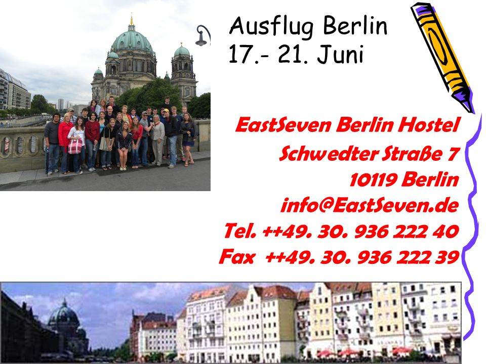 EastSeven Berlin Hostel Schwedter Straße 7 10119 Berlin info@EastSeven.de Tel. ++49. 30. 936 222 40 Fax ++49. 30. 936 222 39 Ausflug Berlin 17.- 21. J