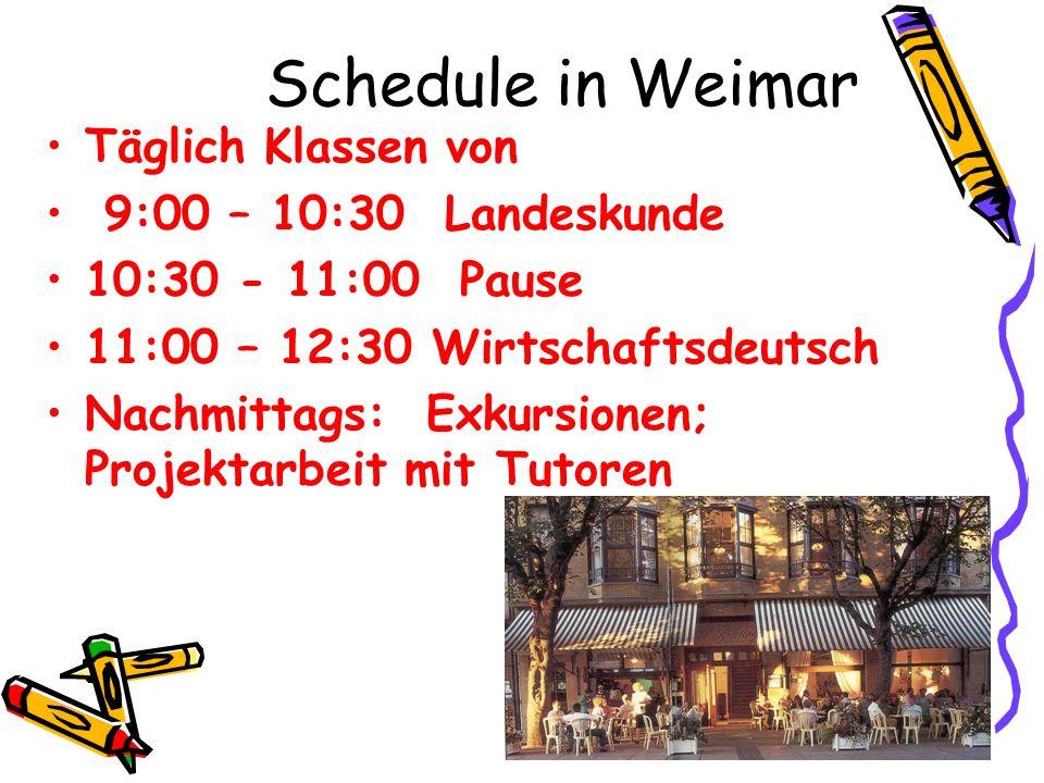 Schedule in Weimar Täglich Klassen von 9:00 – 10:30 Landeskunde 10:30 - 11:00 Pause 11:00 – 12:30 Wirtschaftsdeutsch Nachmittags: Exkursionen; Projekt