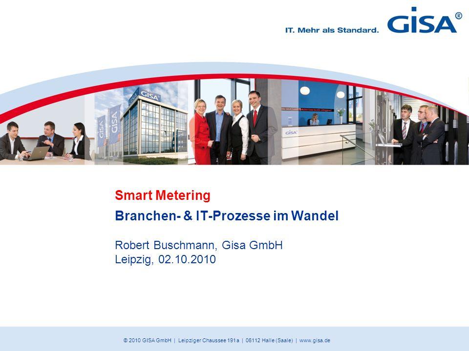 © 2010 GISA GmbH | Leipziger Chaussee 191 a | 06112 Halle (Saale) | www.gisa.de Smart Metering Branchen- & IT-Prozesse im Wandel Robert Buschmann, Gis