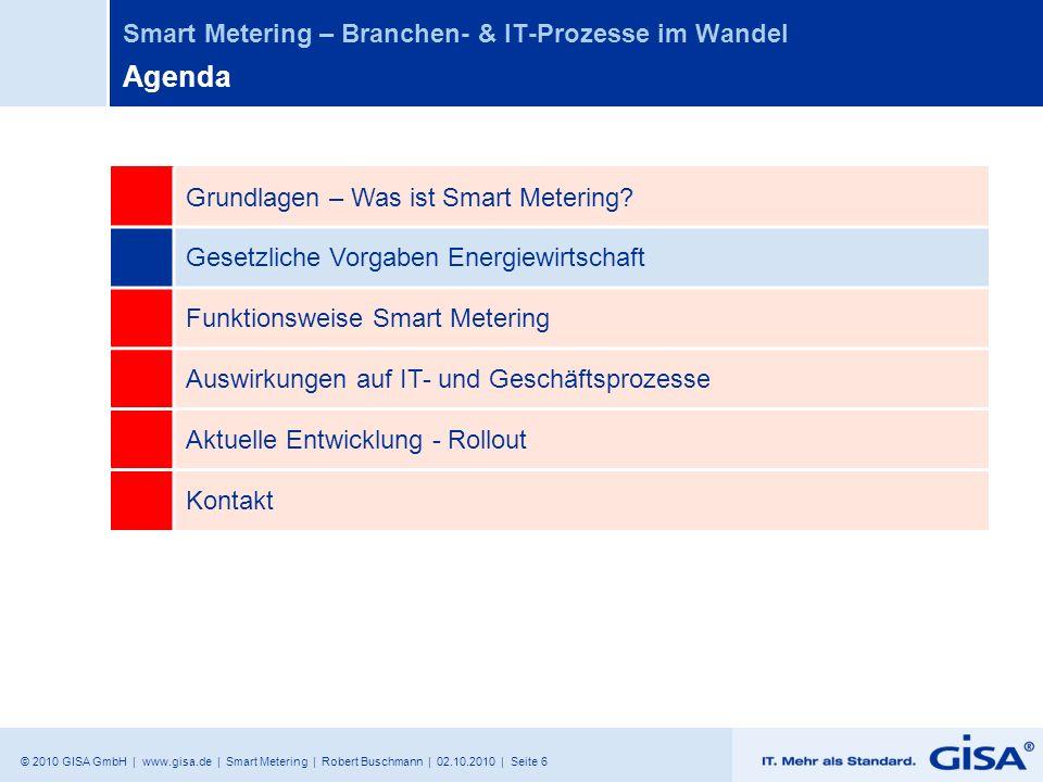 © 2010 GISA GmbH | www.gisa.de | Smart Metering | Robert Buschmann | 02.10.2010 | Seite 17 Smart Metering – Branchen- & IT-Prozesse im Wandel Agenda Grundlagen – Was ist Smart Metering.