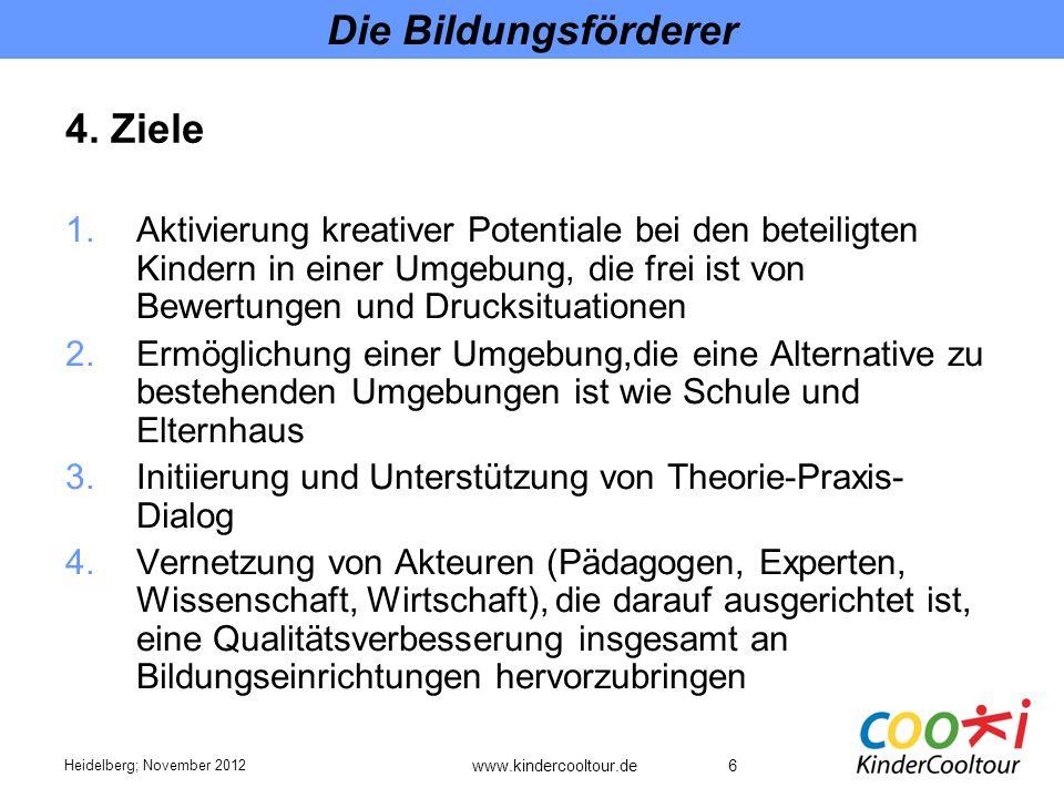 6 Die Bildungsförderer 1.Aktivierung kreativer Potentiale bei den beteiligten Kindern in einer Umgebung, die frei ist von Bewertungen und Drucksituationen 2.Ermöglichung einer Umgebung,die eine Alternative zu bestehenden Umgebungen ist wie Schule und Elternhaus 3.Initiierung und Unterstützung von Theorie-Praxis- Dialog 4.Vernetzung von Akteuren (Pädagogen, Experten, Wissenschaft, Wirtschaft), die darauf ausgerichtet ist, eine Qualitätsverbesserung insgesamt an Bildungseinrichtungen hervorzubringen Heidelberg; November 2012 4.